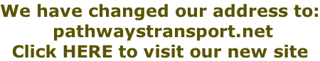 We have changed our address to:  pathwaystransport.net   Click HERE to visit our new site